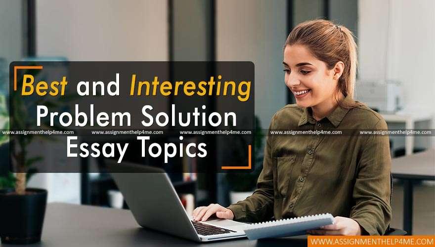 Best and Interesting Problem Solution Essay Topics