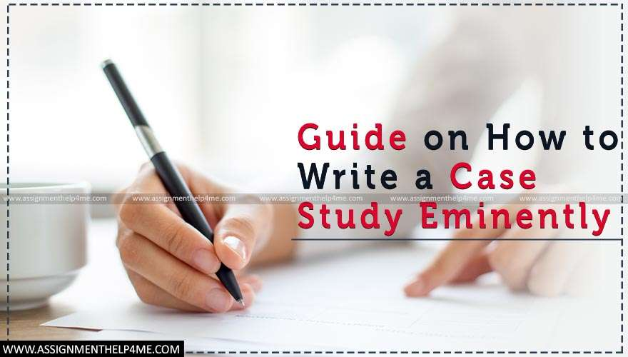 Guide on How to Write a Case Study Eminently